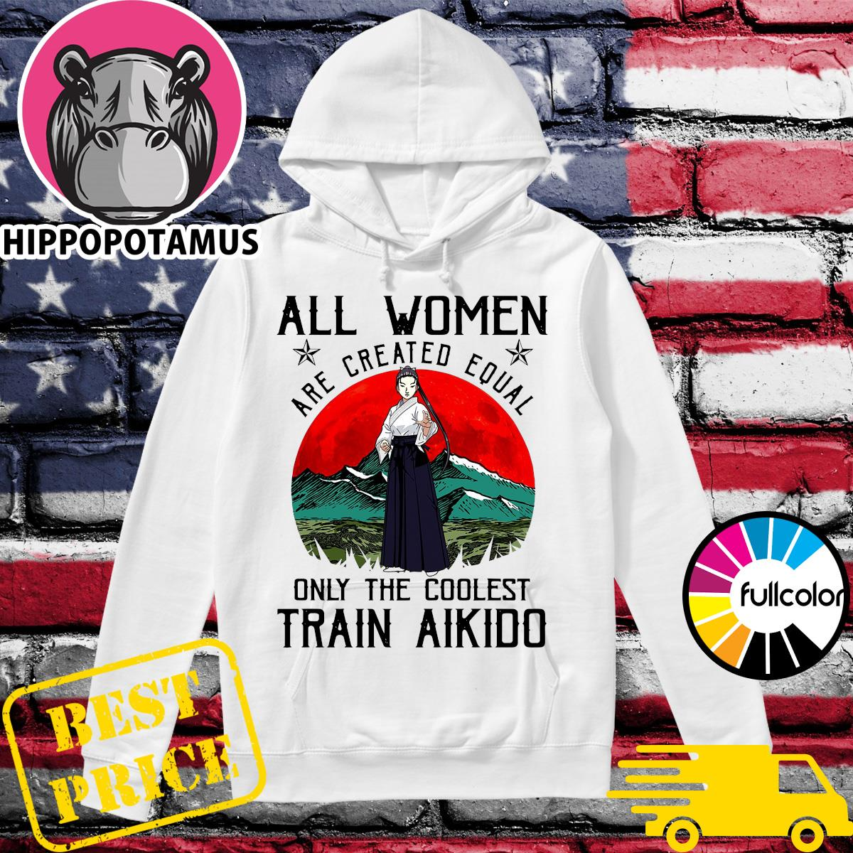 Official All Women Are Created Equal Only The Coolest Train Aikido Shirt Hoodie