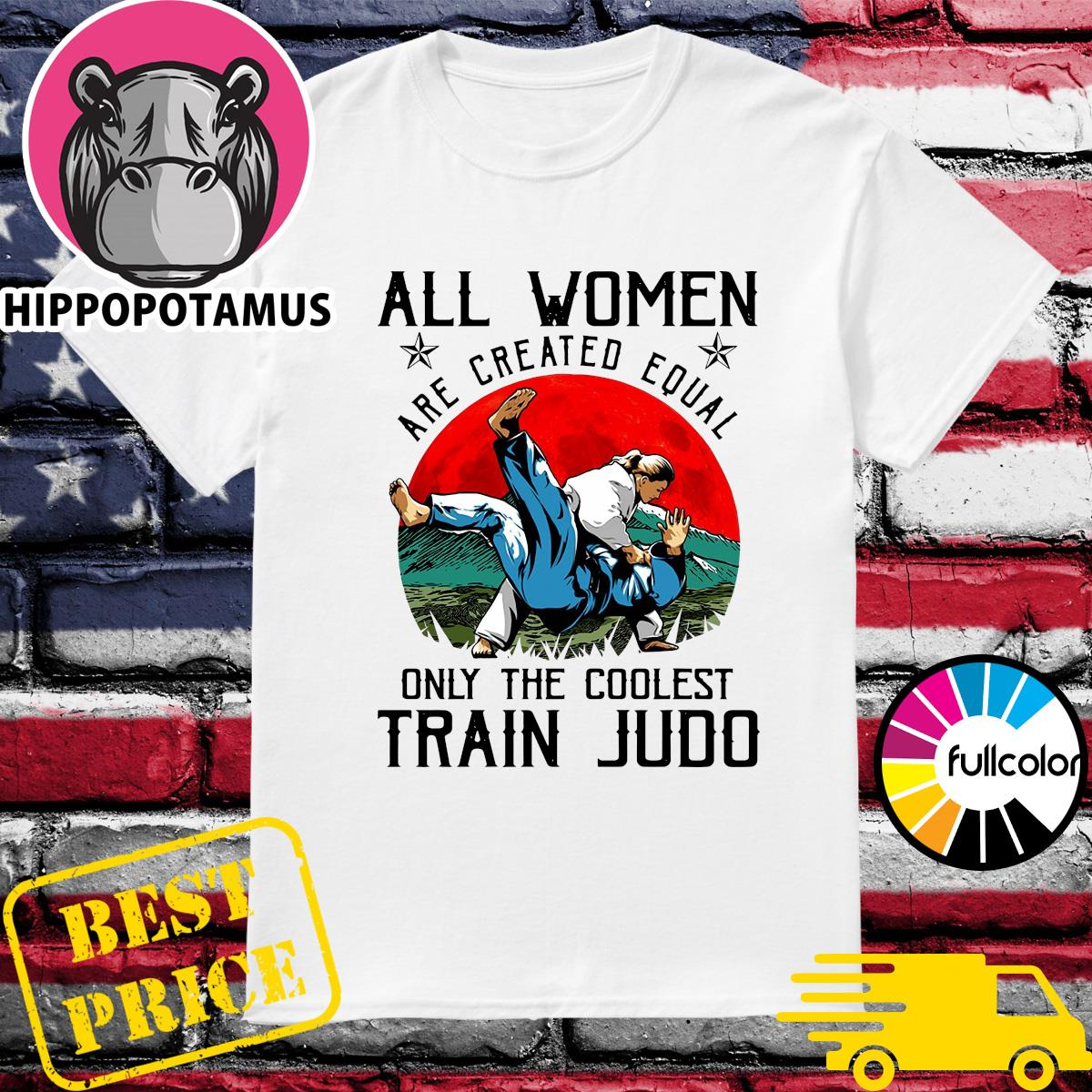 Official All Women Are Created Equal Only The Coolest Train Judo Shirt