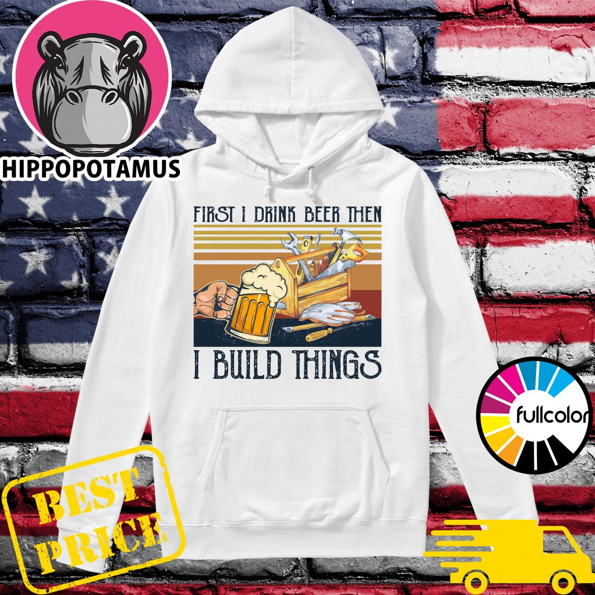 Official First I Drink Beer Then I Build Things Vintage Shirt Hoodie
