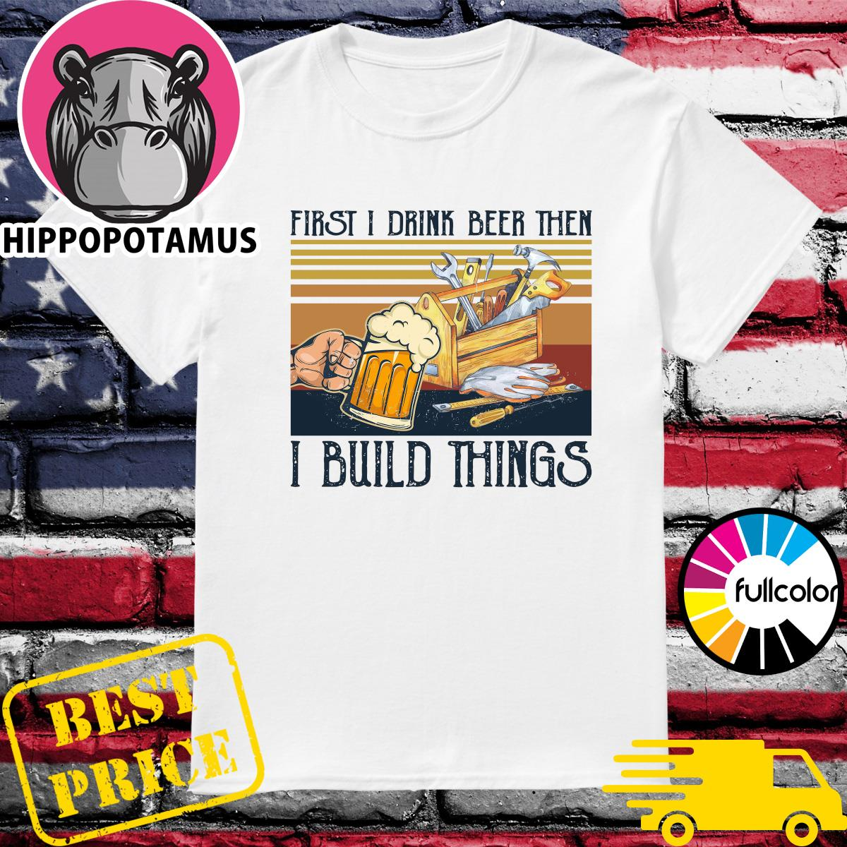Official First I Drink Beer Then I Build Things Vintage Shirt
