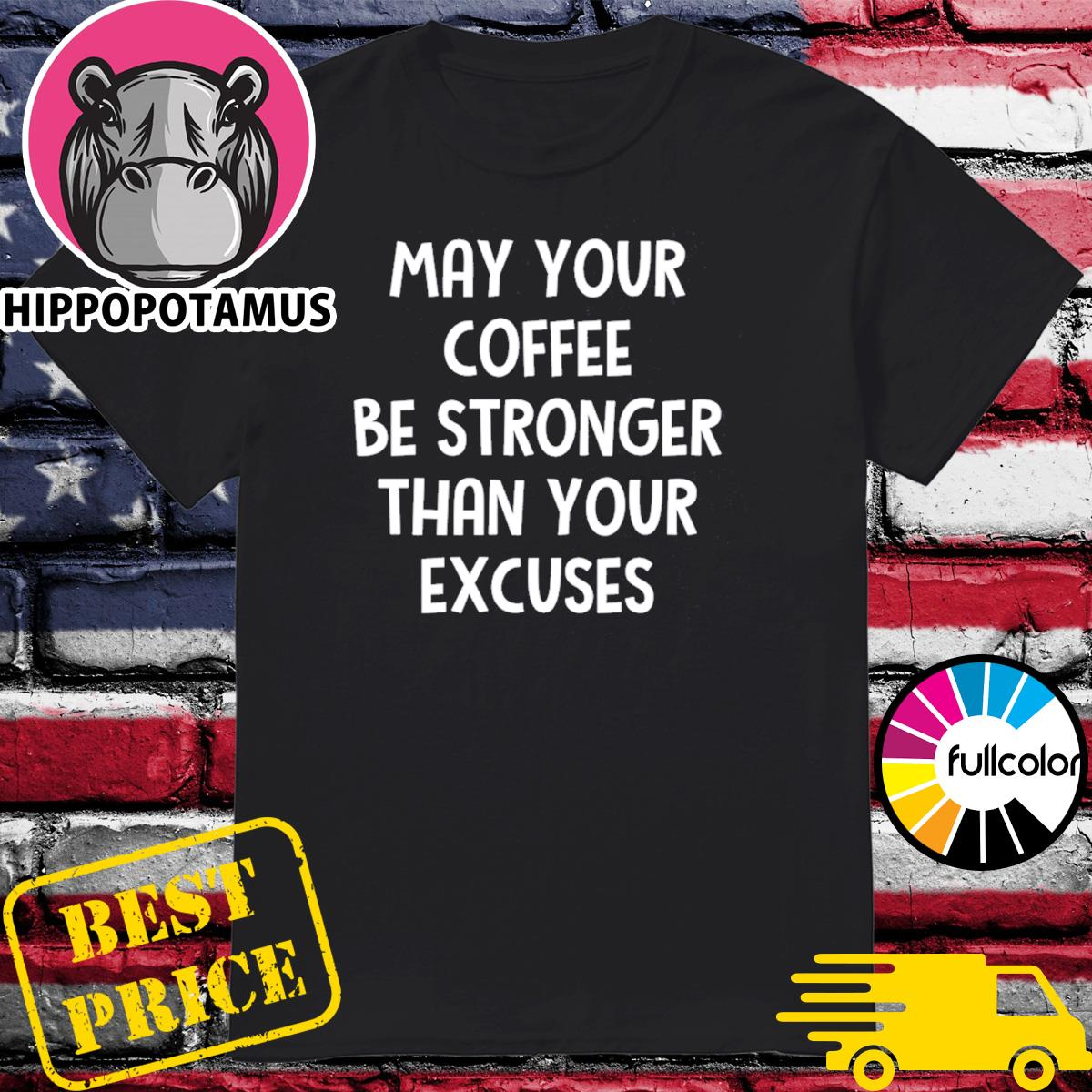 May your coffee be stronger than your excuses shirt