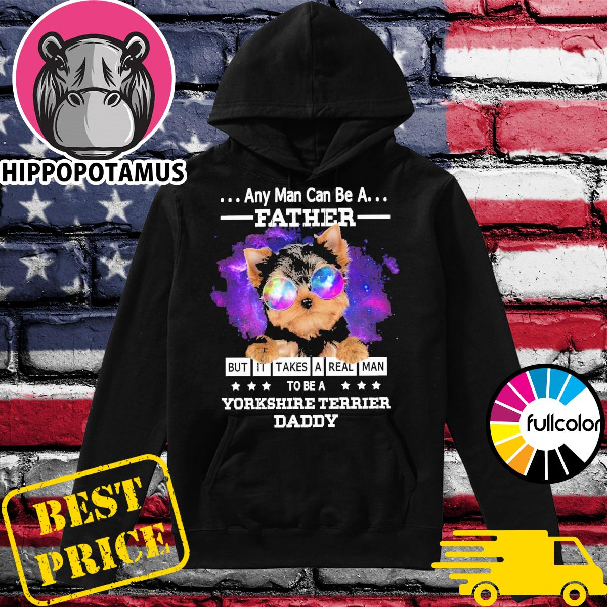 Official Any Man Can Be A Father But It Takes A Real Man To Be A Yorkshire Terrier Daddy 2021 Shirt Hoodie
