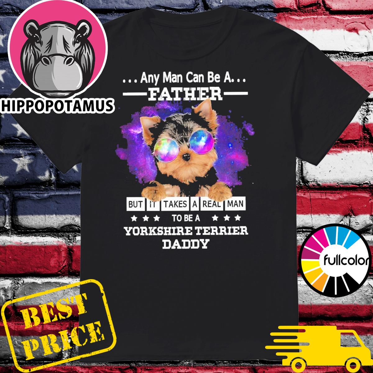 Official Any Man Can Be A Father But It Takes A Real Man To Be A Yorkshire Terrier Daddy 2021 Shirt