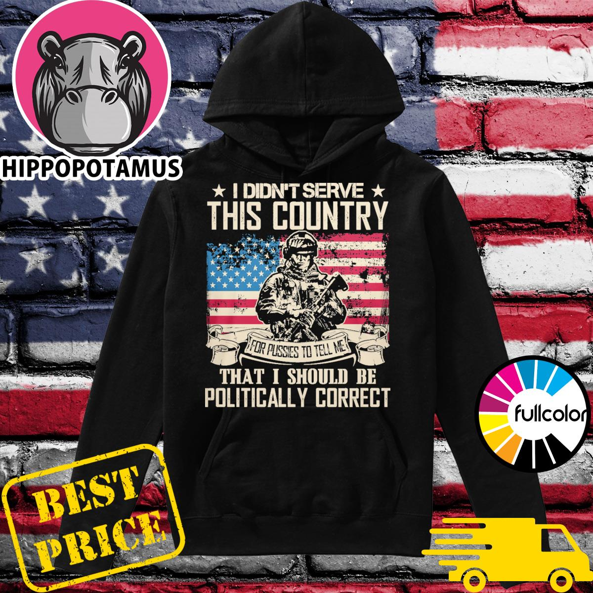 Veteran I didn't serve this country for pussies to tell me that I should be Politically Correct Hoodie
