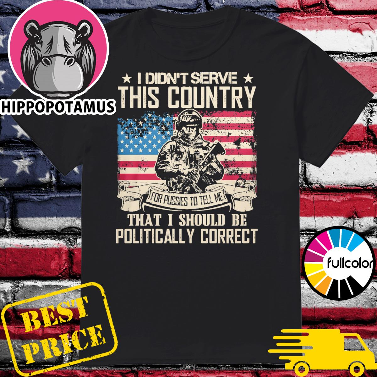 Veteran I didn't serve this country for pussies to tell me that I should be Politically Correct shirt